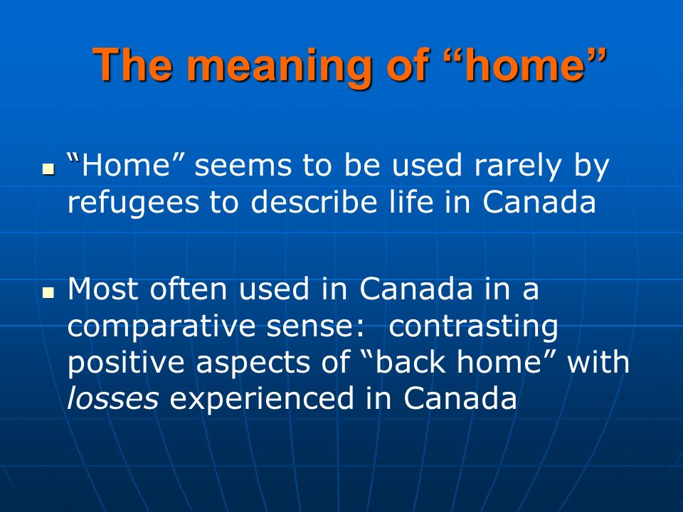 The meaning of home Home seems to be used rarely by refugees to describe life in Canada Most often used in Canada in a comparative sense: contrasting positive aspects of back home with losses experienced in Canada