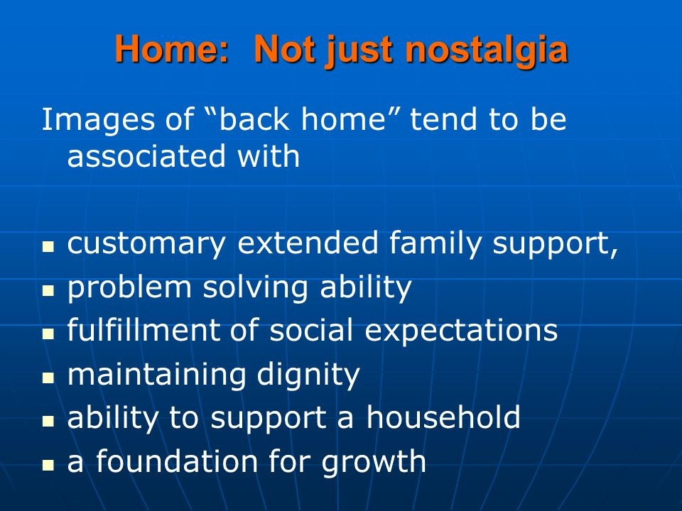 Home: Not just nostalgia Images of back home tend to be associated with customary extended family support, problem solving ability fulfillment of social expectations maintaining dignity ability to support a household a foundation for growth