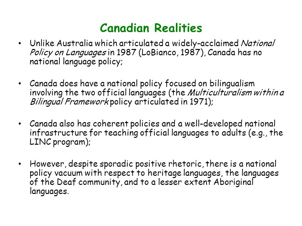 Canadian Realities Unlike Australia which articulated a widely-acclaimed National Policy on Languages in 1987 (LoBianco, 1987), Canada has no national language policy; Canada does have a national policy focused on bilingualism involving the two official languages (the Multiculturalism within a Bilingual Framework policy articulated in 1971); Canada also has coherent policies and a well-developed national infrastructure for teaching official languages to adults (e.g., the LINC program); However, despite sporadic positive rhetoric, there is a national policy vacuum with respect to heritage languages, the languages of the Deaf community, and to a lesser extent Aboriginal languages.
