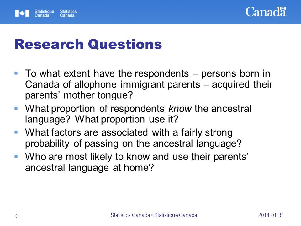 2014-01-31 Statistics Canada Statistique Canada 3 Research Questions To what extent have the respondents – persons born in Canada of allophone immigrant parents – acquired their parents mother tongue.