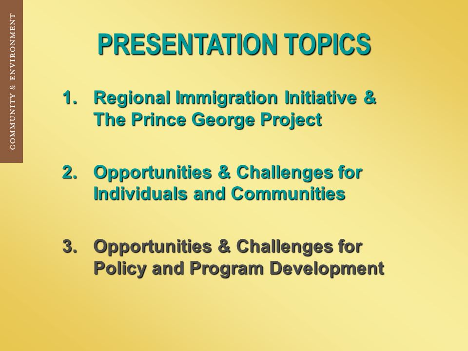 PRESENTATION TOPICS 1.Regional Immigration Initiative & The Prince George Project 2.Opportunities & Challenges for Individuals and Communities 3.Opportunities & Challenges for Policy and Program Development
