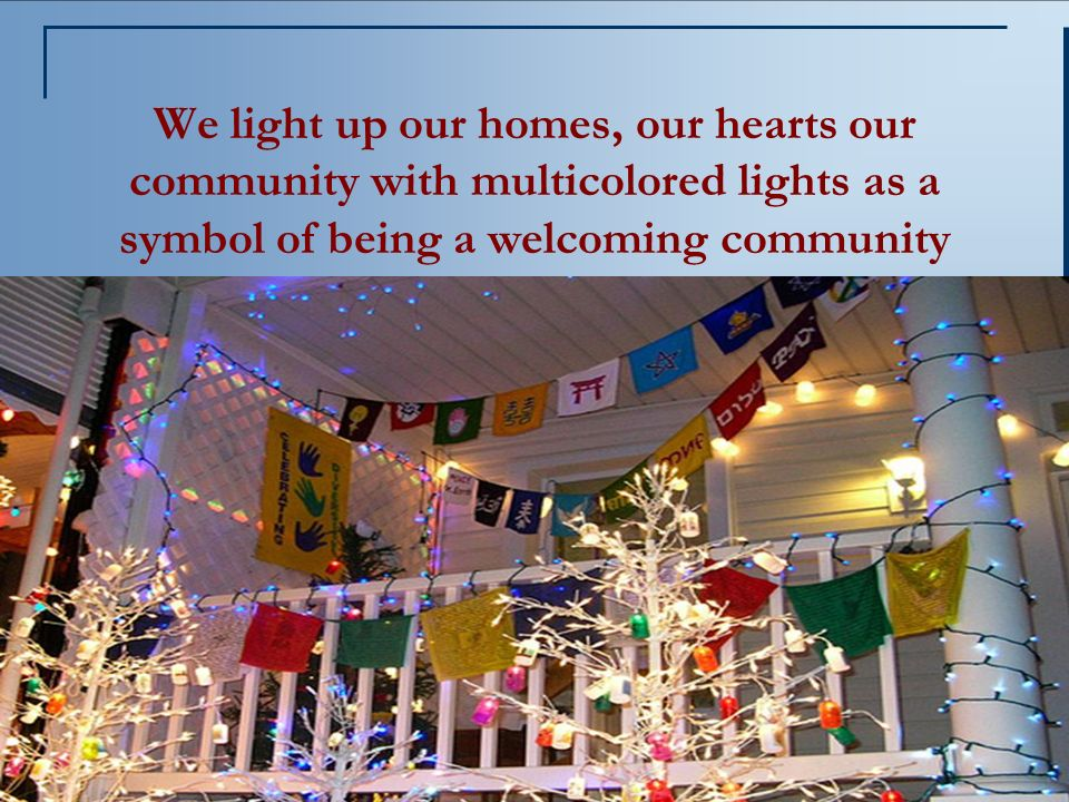 We light up our homes, our hearts our community with multicolored lights as a symbol of being a welcoming community