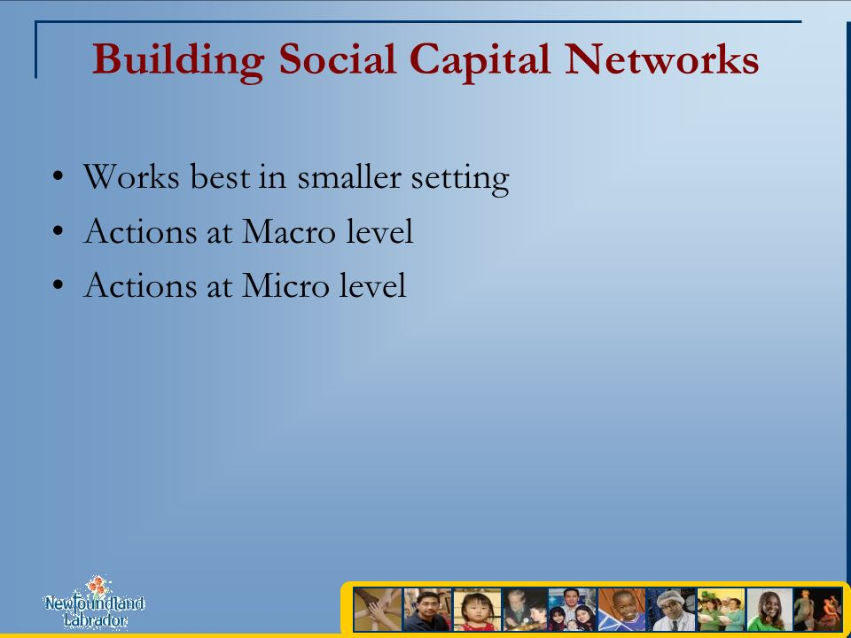 Building Social Capital Networks Works best in smaller setting Actions at Macro level Actions at Micro level