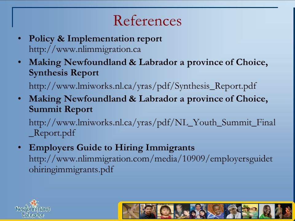 References Policy & Implementation report http://www.nlimmigration.ca Making Newfoundland & Labrador a province of Choice, Synthesis Report http://www.lmiworks.nl.ca/yras/pdf/Synthesis_Report.pdf Making Newfoundland & Labrador a province of Choice, Summit Report http://www.lmiworks.nl.ca/yras/pdf/NL_Youth_Summit_Final _Report.pdf Employers Guide to Hiring Immigrants http://www.nlimmigration.com/media/10909/employersguidet ohiringimmigrants.pdf