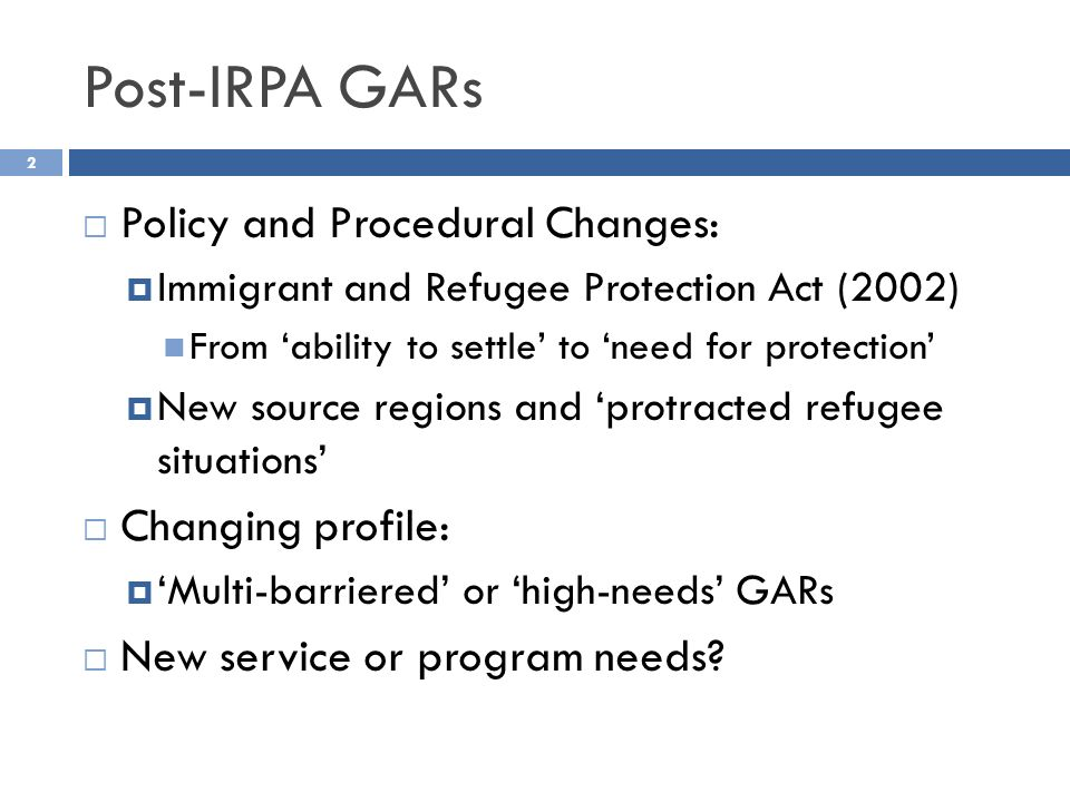 Post-IRPA GARs 2 Policy and Procedural Changes: Immigrant and Refugee Protection Act (2002) From ability to settle to need for protection New source regions and protracted refugee situations Changing profile: Multi-barriered or high-needs GARs New service or program needs?