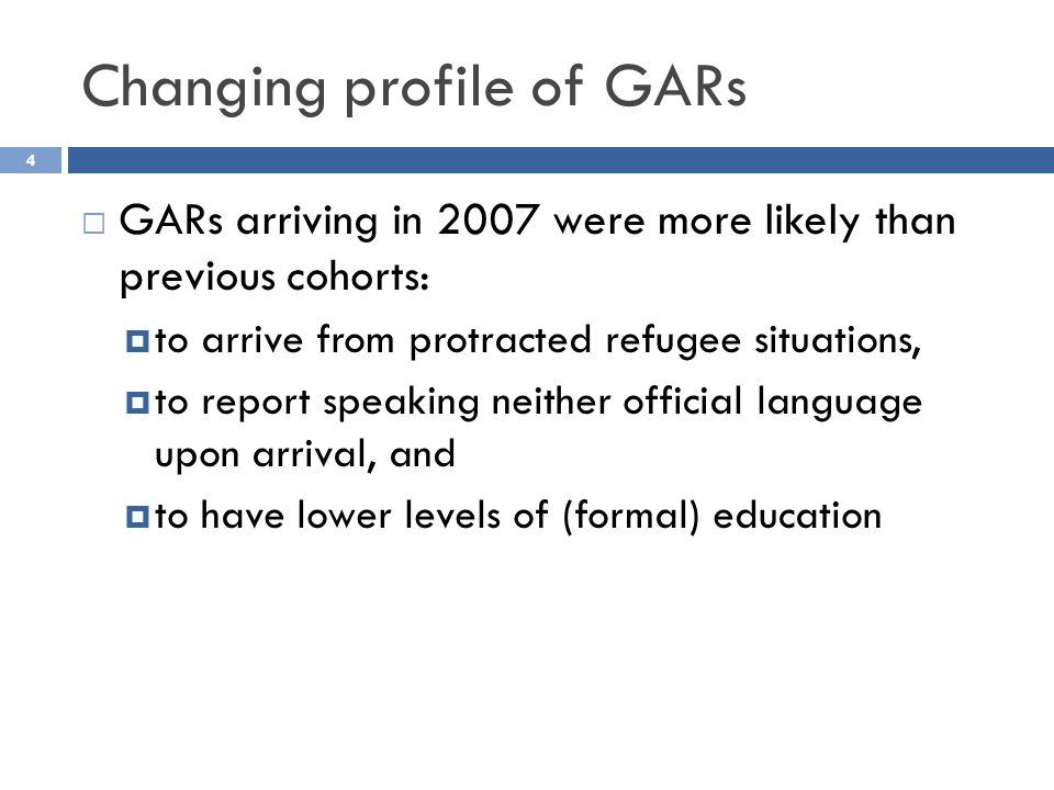 Changing profile of GARs 4 GARs arriving in 2007 were more likely than previous cohorts: to arrive from protracted refugee situations, to report speaking neither official language upon arrival, and to have lower levels of (formal) education