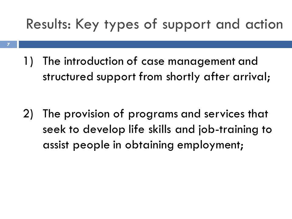 Results: Key types of support and action 1)The introduction of case management and structured support from shortly after arrival; 2)The provision of programs and services that seek to develop life skills and job-training to assist people in obtaining employment; 7