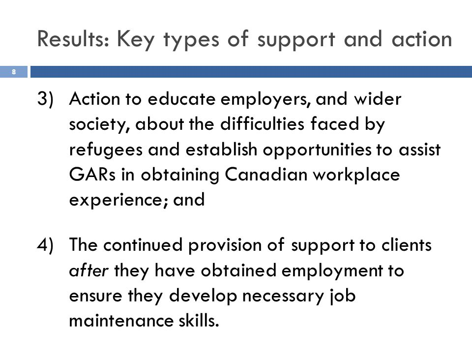 3)Action to educate employers, and wider society, about the difficulties faced by refugees and establish opportunities to assist GARs in obtaining Canadian workplace experience; and 4)The continued provision of support to clients after they have obtained employment to ensure they develop necessary job maintenance skills.