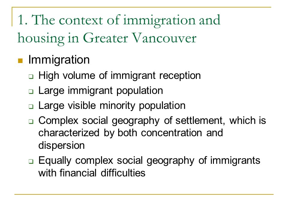 1. The context of immigration and housing in Greater Vancouver Immigration High volume of immigrant reception Large immigrant population Large visible