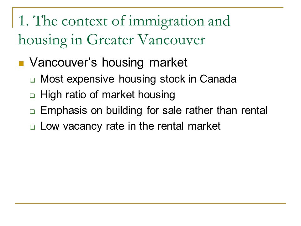 1. The context of immigration and housing in Greater Vancouver Vancouvers housing market Most expensive housing stock in Canada High ratio of market h