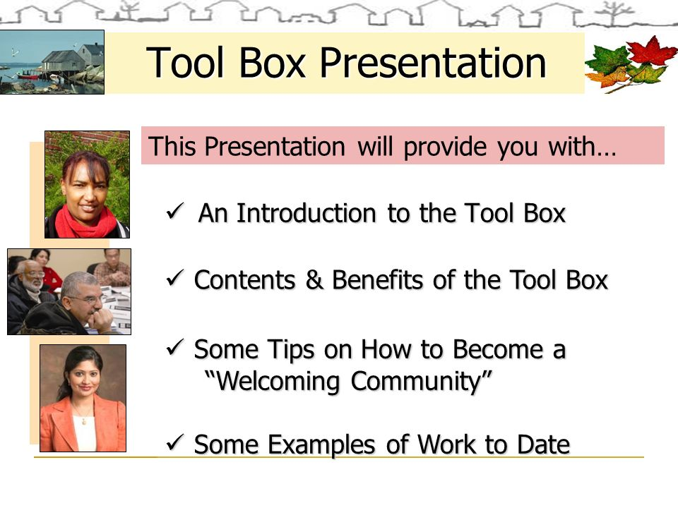 An Introduction to the Tool Box An Introduction to the Tool Box Some Tips on How to Become a Some Tips on How to Become a Welcoming Community Welcoming Community Some Examples of Work to Date Some Examples of Work to Date Contents & Benefits of the Tool Box Contents & Benefits of the Tool Box Tool Box Presentation This Presentation will provide you with…