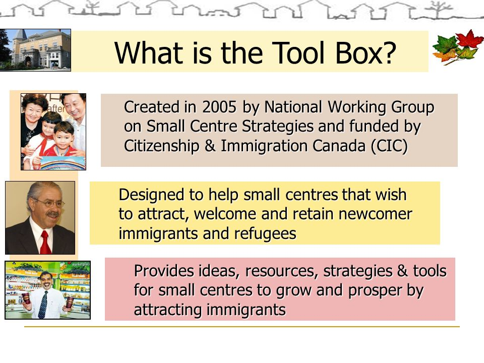 Created in 2005 by National Working Group on Small Centre Strategies and funded by Citizenship & Immigration Canada (CIC) Designed to help small centres that wish to attract, welcome and retain newcomer immigrants and refugees Provides ideas, resources, strategies & tools for small centres to grow and prosper by attracting immigrants What is the Tool Box?