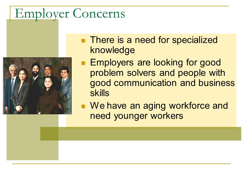 Employer Concerns There is a need for specialized knowledge Employers are looking for good problem solvers and people with good communication and business skills We have an aging workforce and need younger workers
