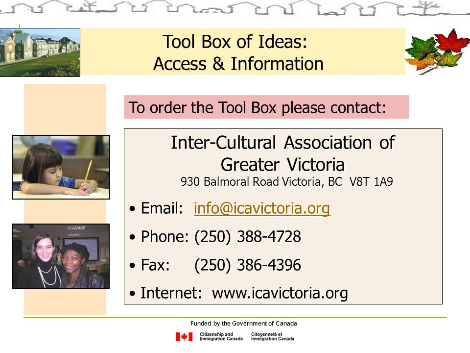 Tool Box of Ideas: Access & Information To order the Tool Box please contact: Inter-Cultural Association of Greater Victoria 930 Balmoral Road Victoria, BC V8T 1A9 930 Balmoral Road Victoria, BC V8T 1A9     Phone: (250) Phone: (250) Fax: (250) Fax: (250) Internet:   Funded by the Government of Canada