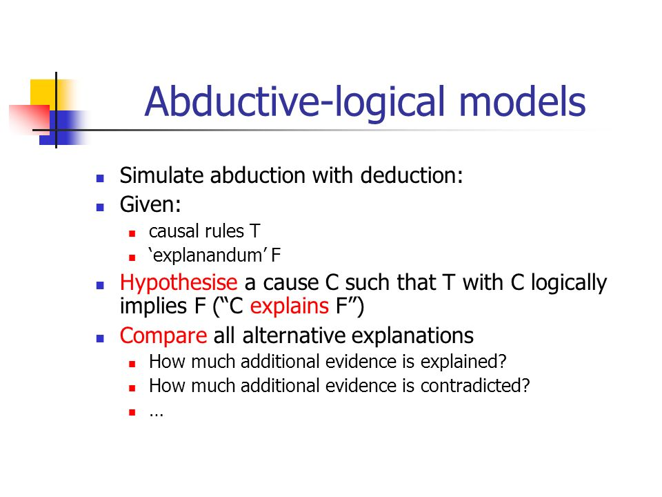 Abductive-logical models Simulate abduction with deduction: Given: causal rules T explanandum F Hypothesise a cause C such that T with C logically imp