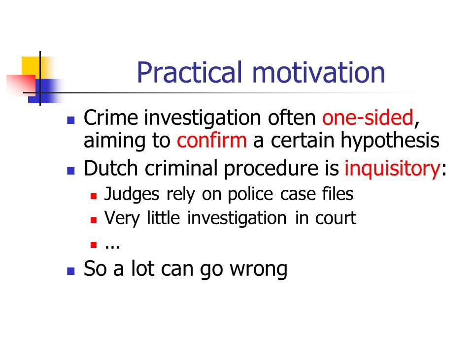 Practical motivation Crime investigation often one-sided, aiming to confirm a certain hypothesis Dutch criminal procedure is inquisitory: Judges rely on police case files Very little investigation in court...