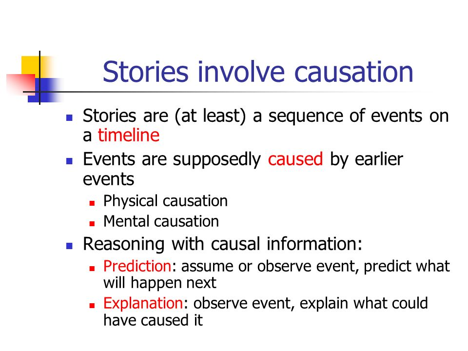 Stories involve causation Stories are (at least) a sequence of events on a timeline Events are supposedly caused by earlier events Physical causation Mental causation Reasoning with causal information: Prediction: assume or observe event, predict what will happen next Explanation: observe event, explain what could have caused it