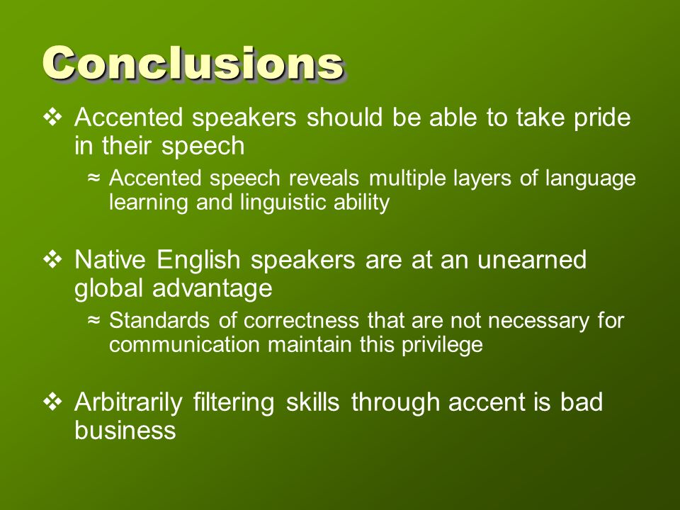 ConclusionsConclusions Accented speakers should be able to take pride in their speech Accented speech reveals multiple layers of language learning and linguistic ability Native English speakers are at an unearned global advantage Standards of correctness that are not necessary for communication maintain this privilege Arbitrarily filtering skills through accent is bad business