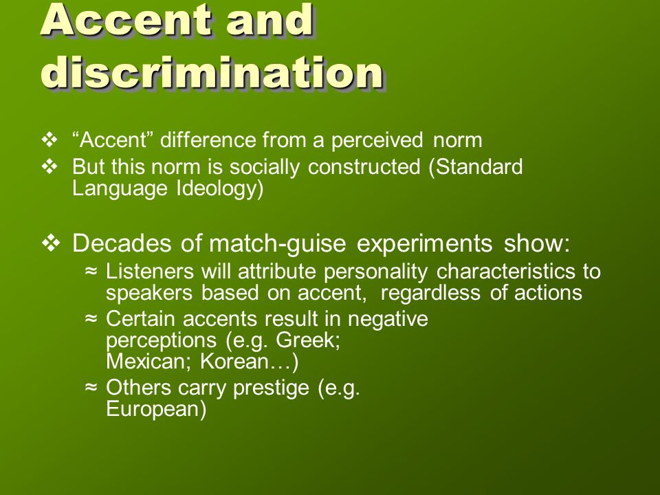 Accent and discrimination Accent difference from a perceived norm But this norm is socially constructed (Standard Language Ideology) Decades of match-guise experiments show: Listeners will attribute personality characteristics to speakers based on accent, regardless of actions Certain accents result in negative perceptions (e.g.