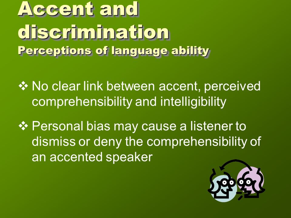 Accent and discrimination The law US US Title VII provides protection based on national origin; not accent Case: Hawaiian meteorologist Case: Filipino applicant for clerk position Canada Canada Human rights legislation provides protection But judges still use subjective measures to measure accentedness Case: Polish teacher Case: South Asian order clerk