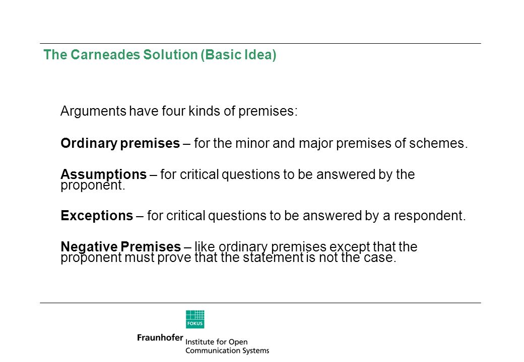 The Carneades Solution (Basic Idea) Arguments have four kinds of premises: Ordinary premises – for the minor and major premises of schemes. Assumption