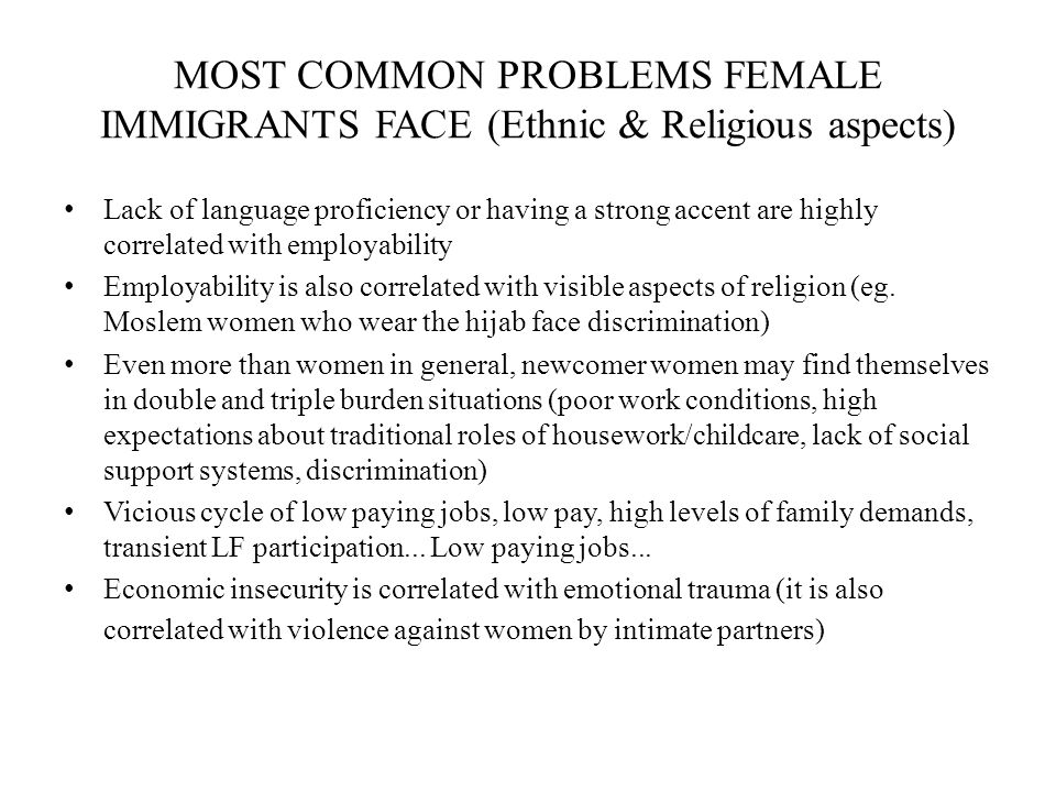 MOST COMMON PROBLEMS FEMALE IMMIGRANTS FACE (Ethnic & Religious aspects) Lack of language proficiency or having a strong accent are highly correlated with employability Employability is also correlated with visible aspects of religion (eg.