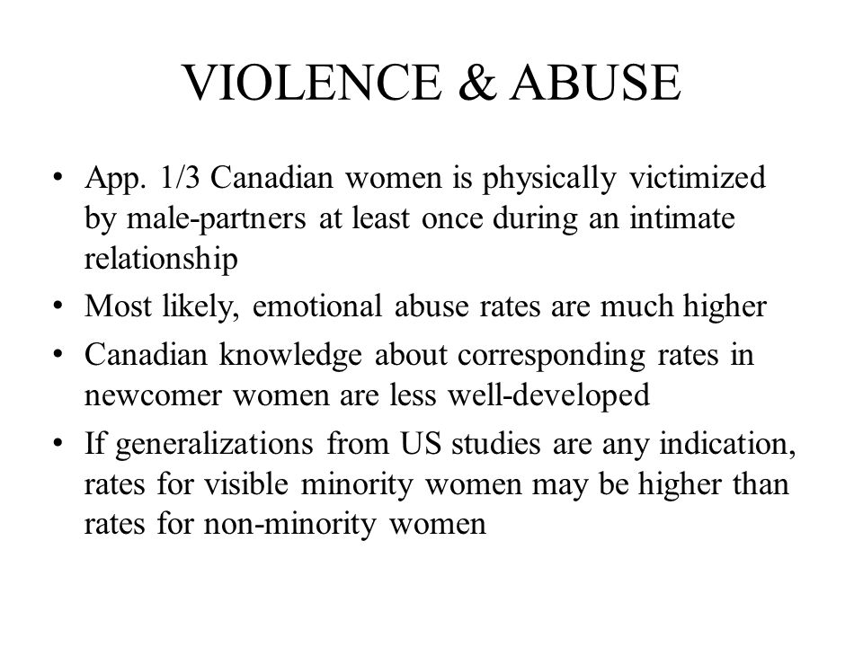 VIOLENCE & ABUSE App. 1/3 Canadian women is physically victimized by male-partners at least once during an intimate relationship Most likely, emotiona