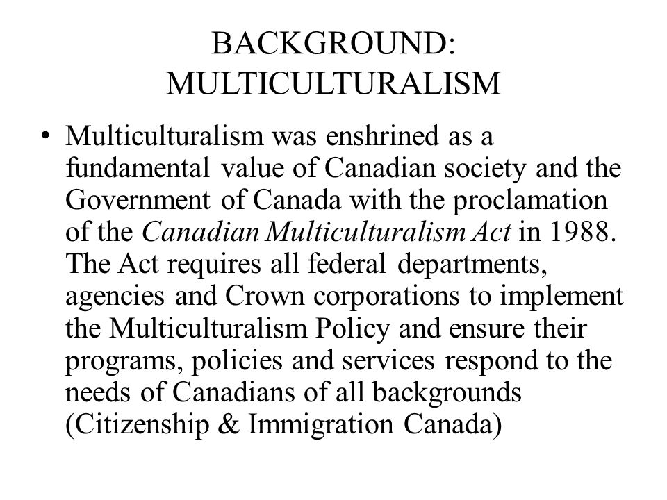 BACKGROUND: MULTICULTURALISM Multiculturalism was enshrined as a fundamental value of Canadian society and the Government of Canada with the proclamat