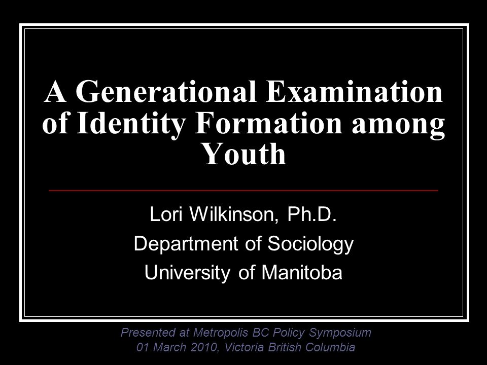 A Generational Examination of Identity Formation among Youth Lori Wilkinson, Ph.D. Department of Sociology University of Manitoba Presented at Metropo