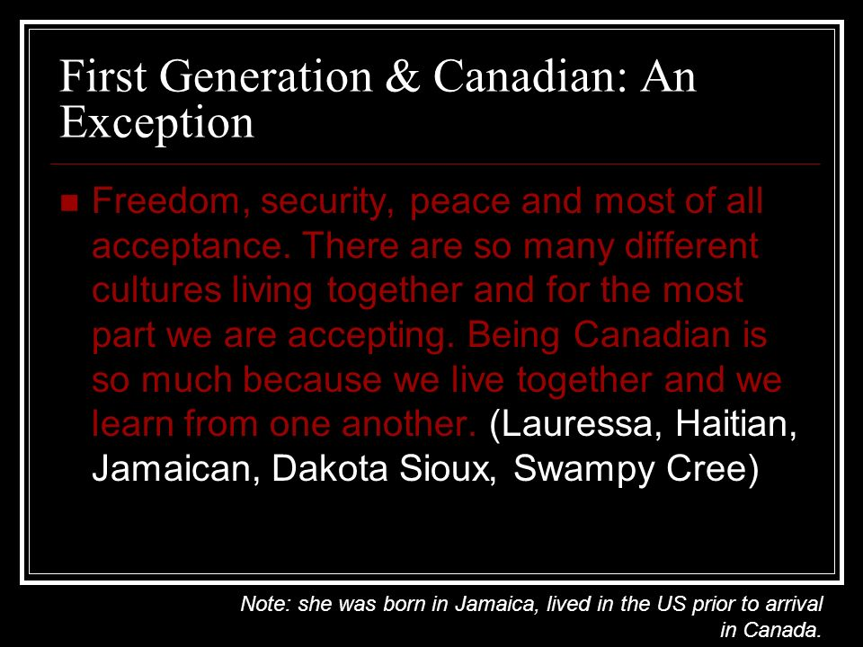 First Generation & Canadian: An Exception Freedom, security, peace and most of all acceptance. There are so many different cultures living together an