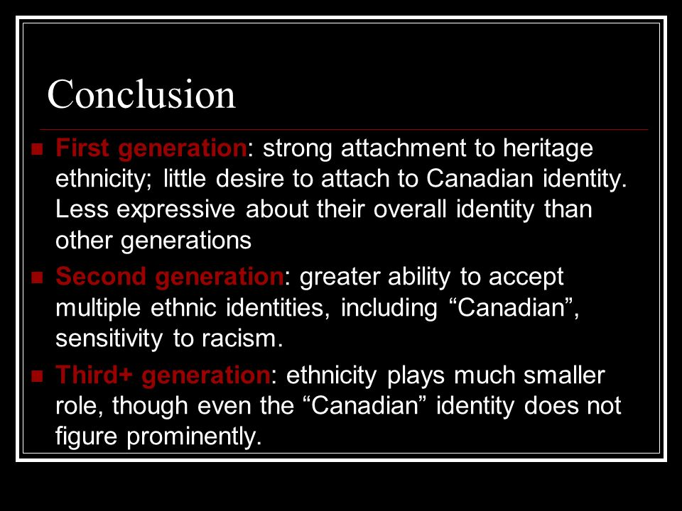 Conclusion First generation: strong attachment to heritage ethnicity; little desire to attach to Canadian identity. Less expressive about their overal