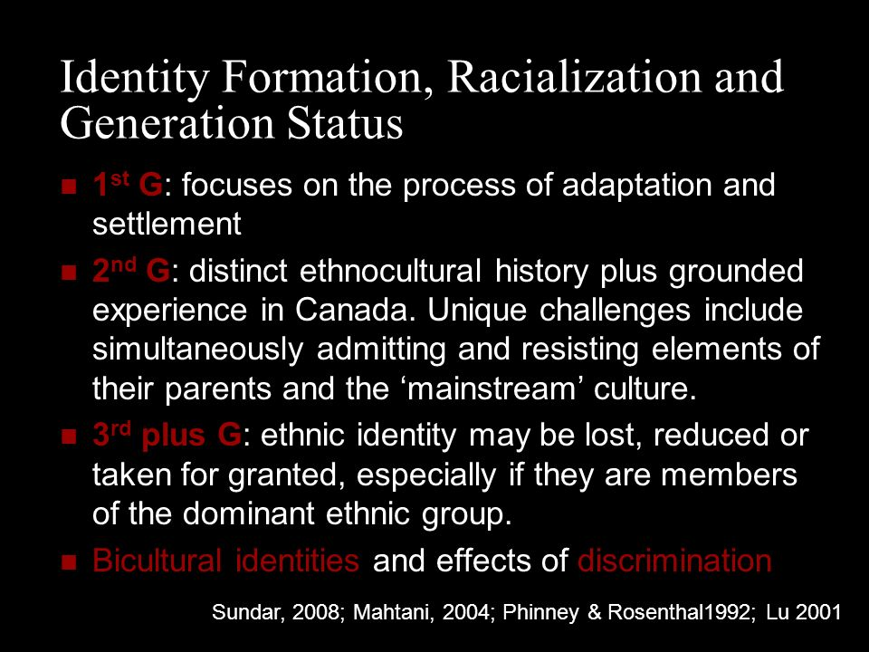 Identity Formation, Racialization and Generation Status 1 st G: focuses on the process of adaptation and settlement 2 nd G: distinct ethnocultural history plus grounded experience in Canada.