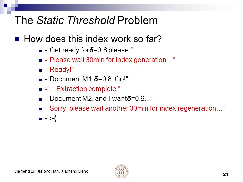 Jiaheng Lu, Jialong Han, Xiaofeng Meng 21 The Static Threshold Problem How does this index work so far? -Get ready forδ=0.8 please. -Please wait 30min