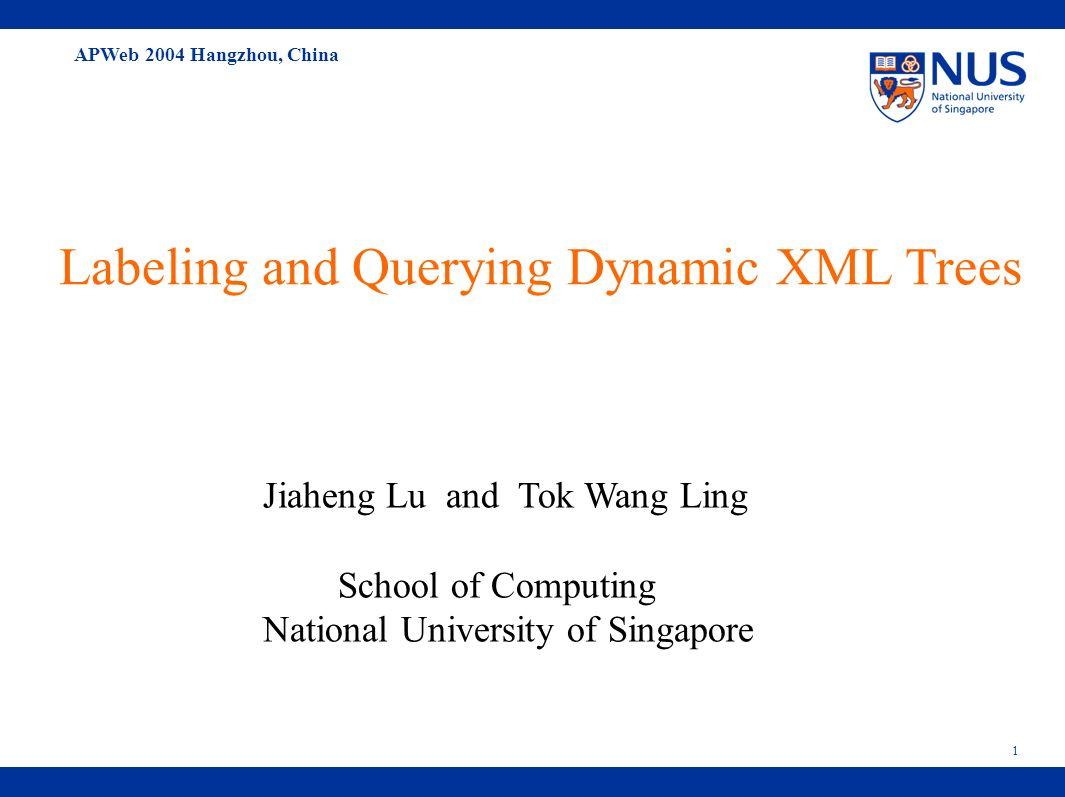 APWeb 2004 Hangzhou, China 1 Labeling and Querying Dynamic XML Trees Jiaheng Lu and Tok Wang Ling School of Computing National University of Singapore
