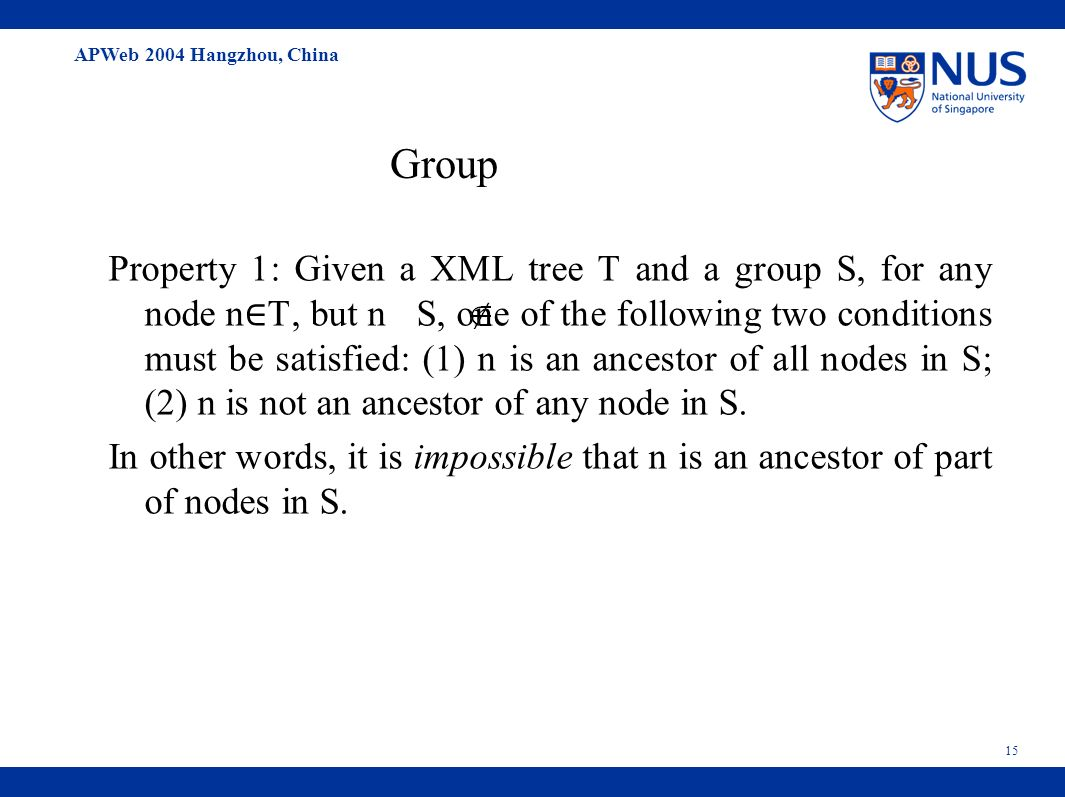 APWeb 2004 Hangzhou, China 15 Group Property 1: Given a XML tree T and a group S, for any node n T, but n S, one of the following two conditions must be satisfied: (1) n is an ancestor of all nodes in S; (2) n is not an ancestor of any node in S.