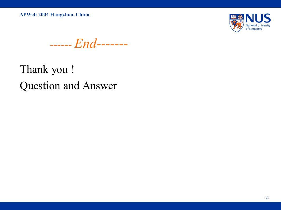 APWeb 2004 Hangzhou, China 32 ------ End------- Thank you ! Question and Answer