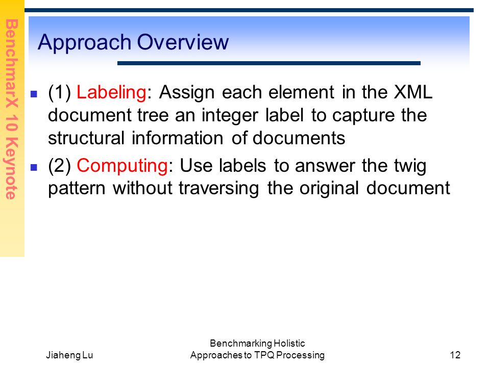 BenchmarX 10 Keynote Jiaheng Lu Benchmarking Holistic Approaches to TPQ Processing12 Approach Overview (1) Labeling: Assign each element in the XML document tree an integer label to capture the structural information of documents (2) Computing: Use labels to answer the twig pattern without traversing the original document