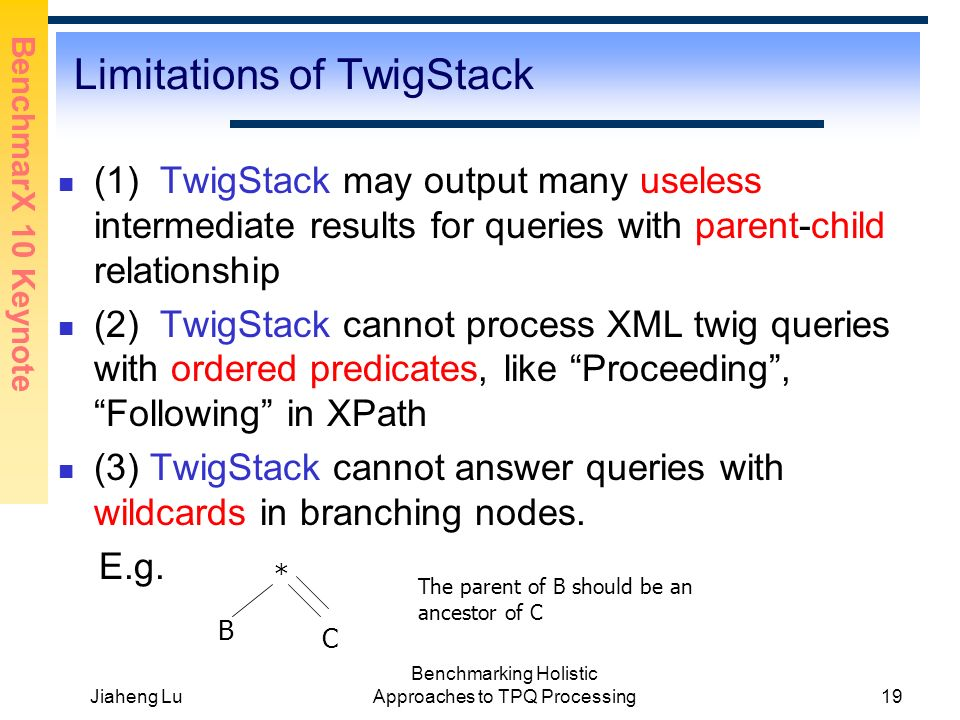 BenchmarX 10 Keynote Jiaheng Lu Benchmarking Holistic Approaches to TPQ Processing19 Limitations of TwigStack (1) TwigStack may output many useless intermediate results for queries with parent-child relationship (2) TwigStack cannot process XML twig queries with ordered predicates, like Proceeding, Following in XPath (3) TwigStack cannot answer queries with wildcards in branching nodes.