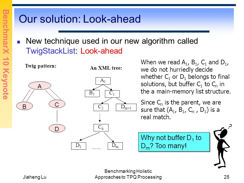 BenchmarX 10 Keynote Jiaheng Lu Benchmarking Holistic Approaches to TPQ Processing25 Our solution: Look-ahead New technique used in our new algorithm called TwigStackList: Look-ahead Twig pattern: A B C D An XML tree: A1A1 C1C1 D1D1 C2C2 B1B1 CnCn D m+1 When we read A 1, B 1, C 1 and D 1, we do not hurriedly decide whether C 1 or D 1 belongs to final solutions, but buffer C 1 to C n in the a main-memory list structure.