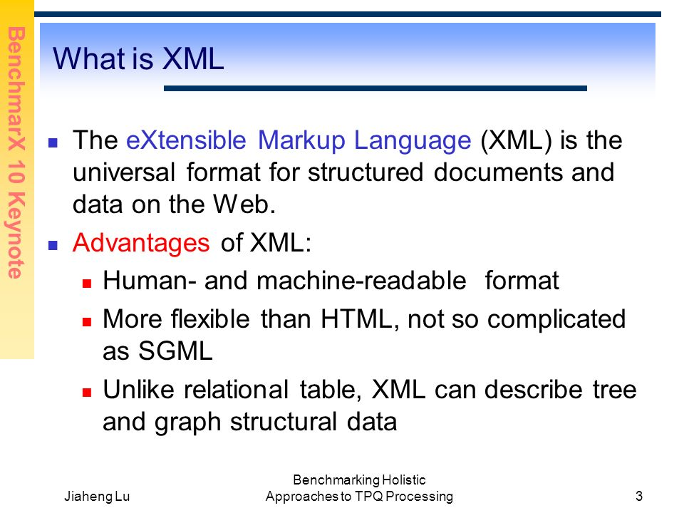 BenchmarX 10 Keynote Jiaheng Lu Benchmarking Holistic Approaches to TPQ Processing3 What is XML The eXtensible Markup Language (XML) is the universal format for structured documents and data on the Web.