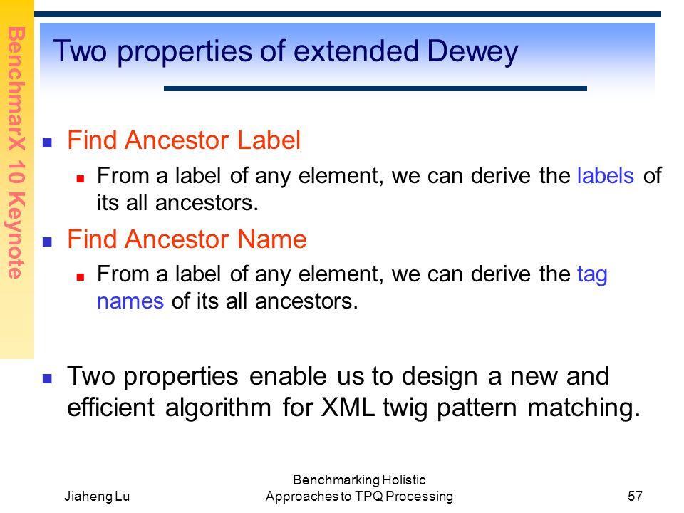 BenchmarX 10 Keynote Jiaheng Lu Benchmarking Holistic Approaches to TPQ Processing57 Two properties of extended Dewey Find Ancestor Label From a label of any element, we can derive the labels of its all ancestors.