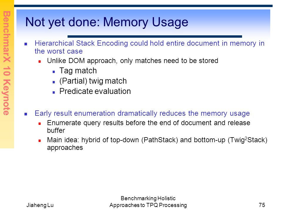 BenchmarX 10 Keynote Jiaheng Lu Benchmarking Holistic Approaches to TPQ Processing75 Not yet done: Memory Usage Hierarchical Stack Encoding could hold entire document in memory in the worst case Unlike DOM approach, only matches need to be stored Tag match (Partial) twig match Predicate evaluation Early result enumeration dramatically reduces the memory usage Enumerate query results before the end of document and release buffer Main idea: hybrid of top-down (PathStack) and bottom-up (Twig 2 Stack) approaches