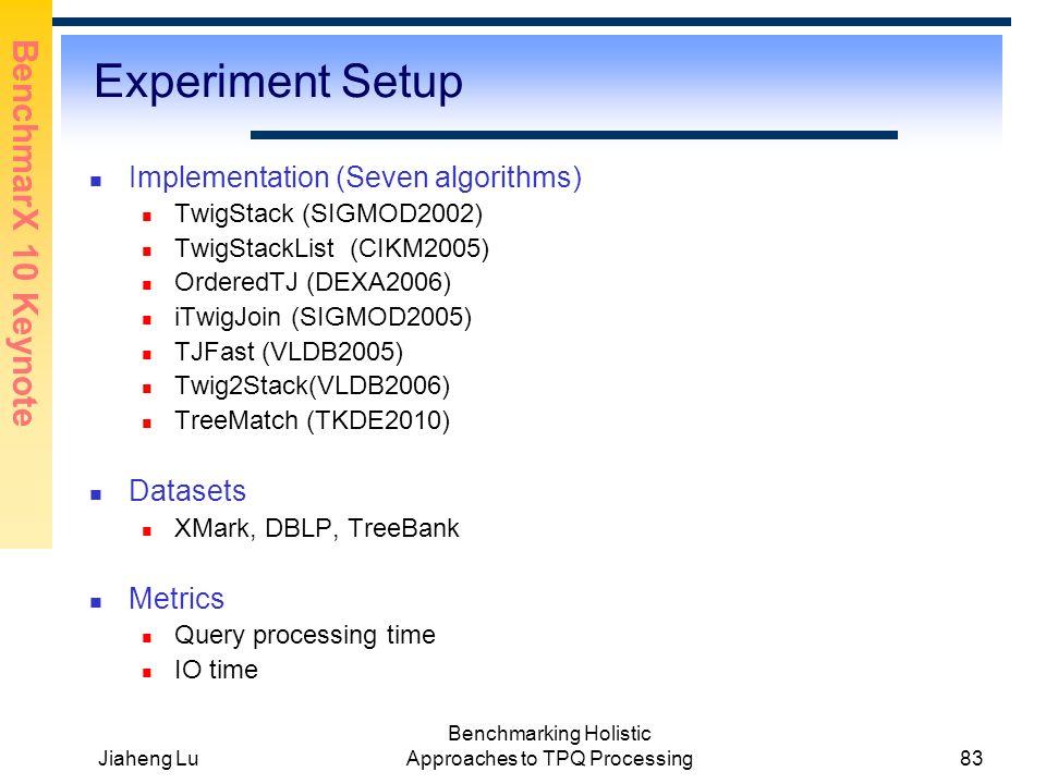BenchmarX 10 Keynote Jiaheng Lu Benchmarking Holistic Approaches to TPQ Processing83 Experiment Setup Implementation (Seven algorithms) TwigStack (SIGMOD2002) TwigStackList (CIKM2005) OrderedTJ (DEXA2006) iTwigJoin (SIGMOD2005) TJFast (VLDB2005) Twig2Stack(VLDB2006) TreeMatch (TKDE2010) Datasets XMark, DBLP, TreeBank Metrics Query processing time IO time