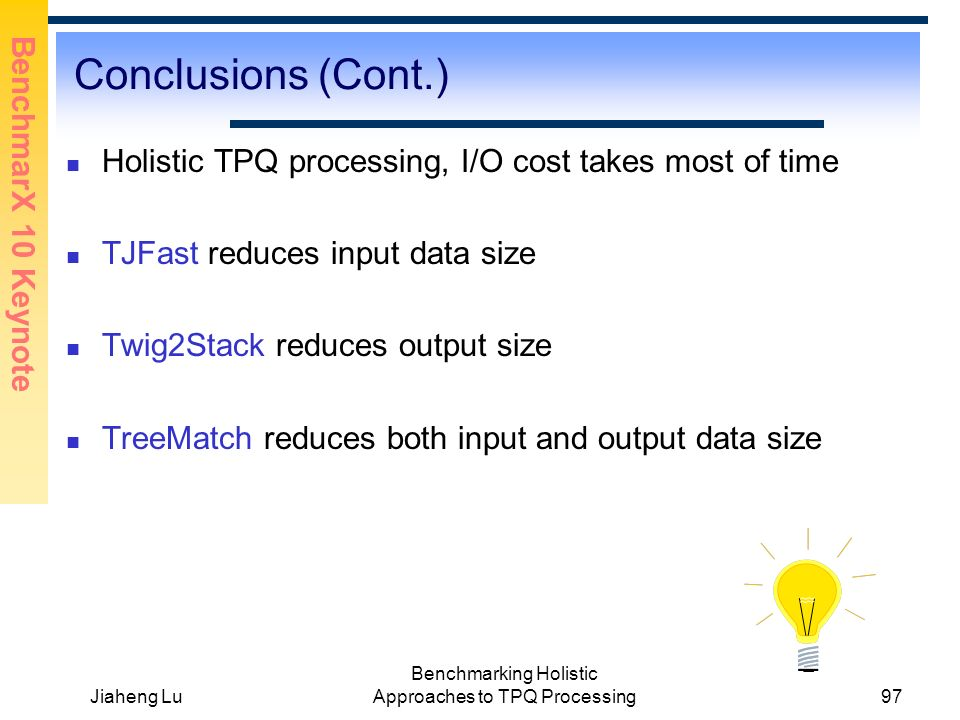 BenchmarX 10 Keynote Jiaheng Lu Benchmarking Holistic Approaches to TPQ Processing97 Conclusions (Cont.) Holistic TPQ processing, I/O cost takes most of time TJFast reduces input data size Twig2Stack reduces output size TreeMatch reduces both input and output data size