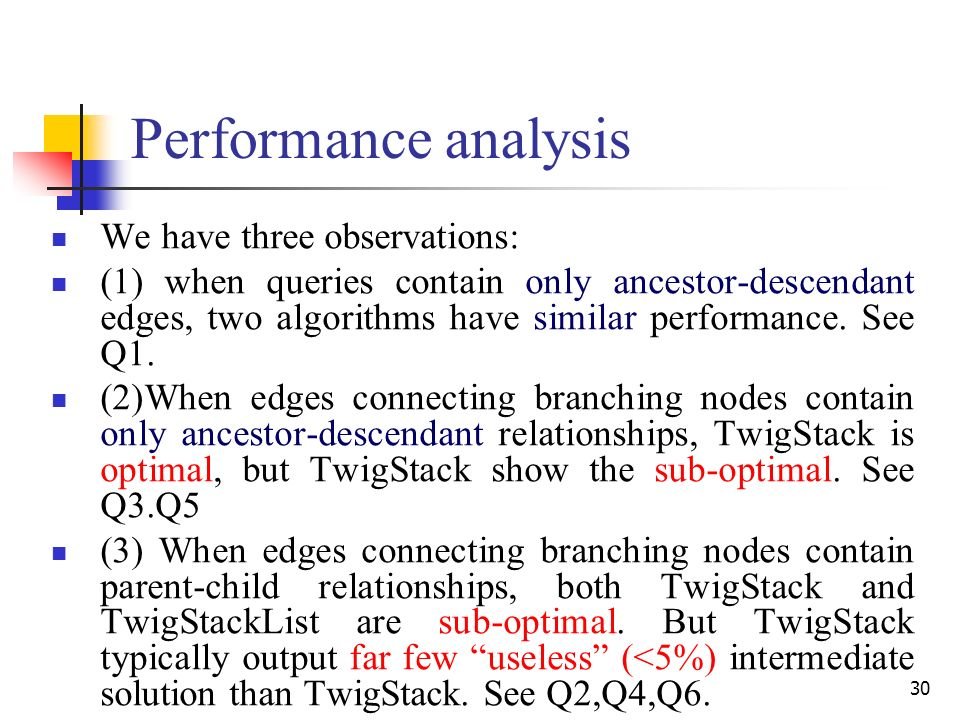 30 Performance analysis We have three observations: (1) when queries contain only ancestor-descendant edges, two algorithms have similar performance.