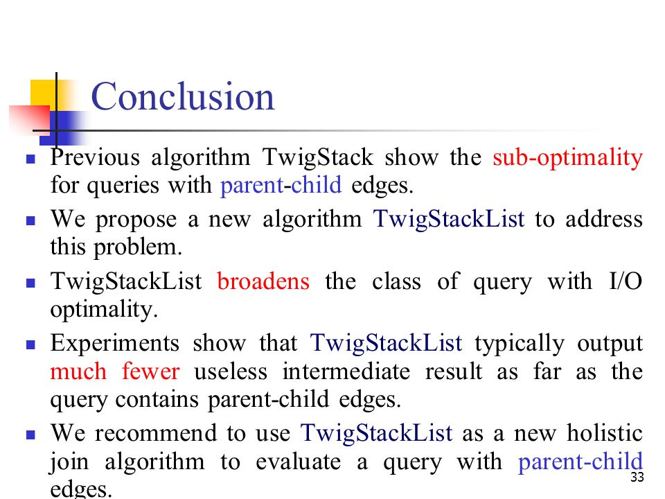 33 Conclusion Previous algorithm TwigStack show the sub-optimality for queries with parent-child edges.