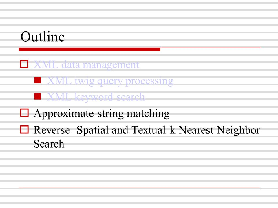 Outline XML data management XML twig query processing XML keyword search Approximate string matching Reverse Spatial and Textual k Nearest Neighbor Search