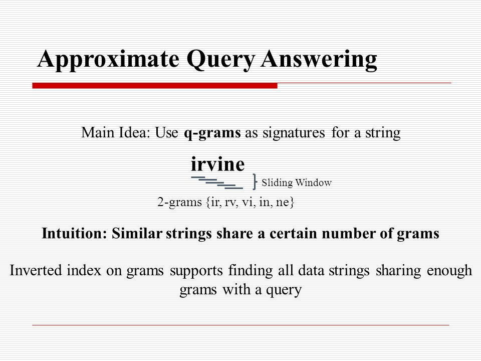 Approximate Query Answering Main Idea: Use q-grams as signatures for a string irvine 2-grams {ir, rv, vi, in, ne} Intuition: Similar strings share a certain number of grams Inverted index on grams supports finding all data strings sharing enough grams with a query Sliding Window