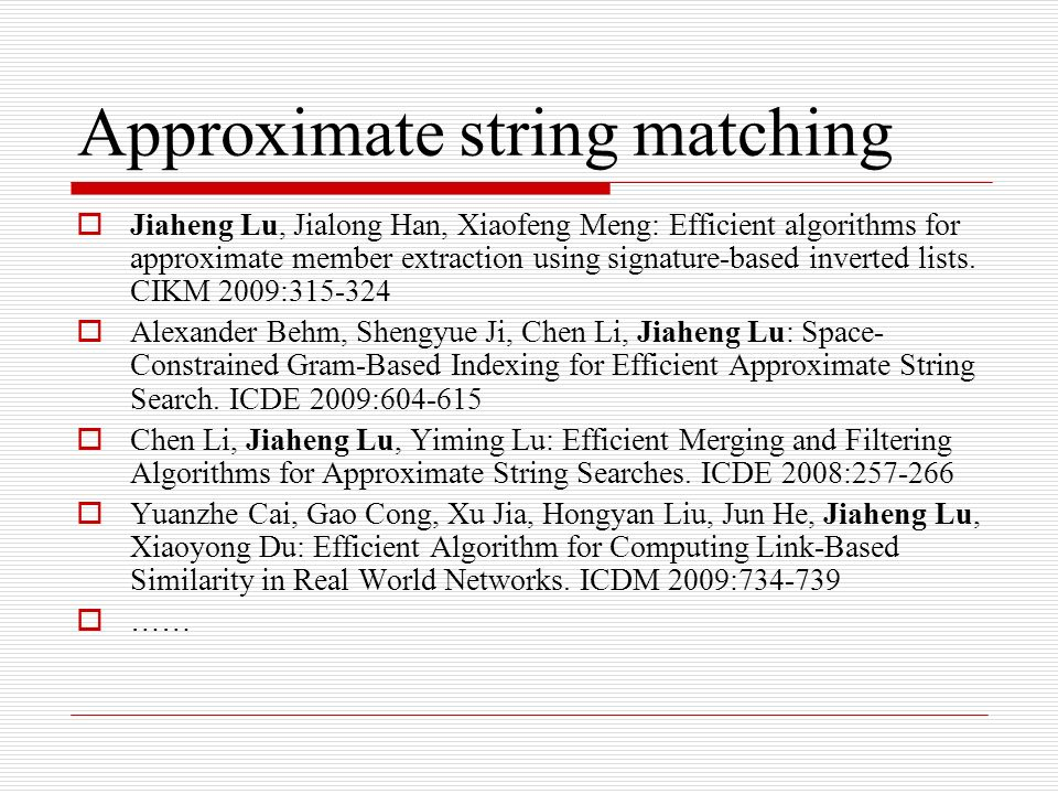 Approximate string matching Jiaheng Lu, Jialong Han, Xiaofeng Meng: Efficient algorithms for approximate member extraction using signature-based inverted lists.