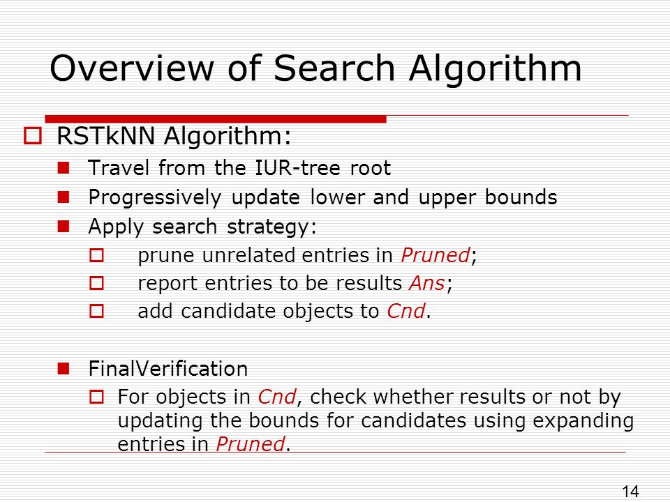 Overview of Search Algorithm RSTkNN Algorithm: Travel from the IUR-tree root Progressively update lower and upper bounds Apply search strategy: prune unrelated entries in Pruned; report entries to be results Ans; add candidate objects to Cnd.